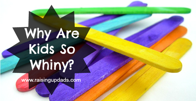 Why Are Kids So Whiny? Problem & Solution - www.raisingupdads.com